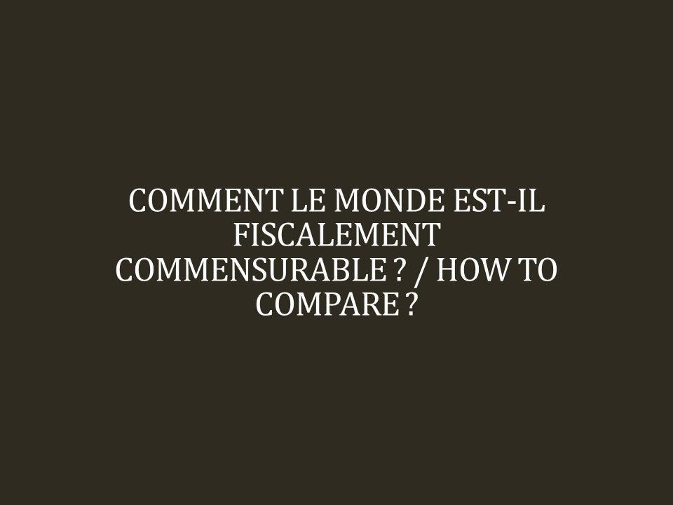 COMMENT LE MONDE EST-IL FISCALEMENT COMMENSURABLE / HOW TO COMPARE