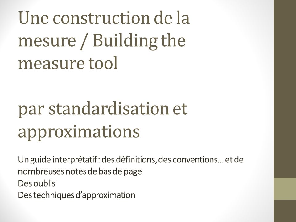 Une construction de la mesure / Building the measure tool par standardisation et approximations Un guide interprétatif : des définitions, des conventions… et de nombreuses notes de bas de page Des oublis Des techniques d'approximation