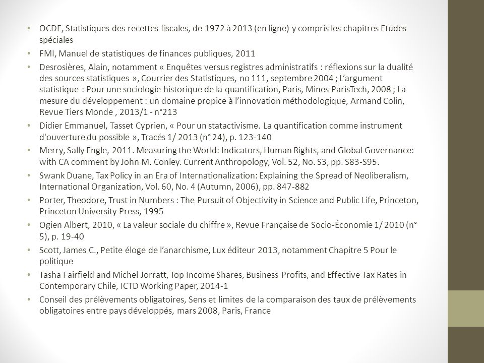 OCDE, Statistiques des recettes fiscales, de 1972 à 2013 (en ligne) y compris les chapitres Etudes spéciales FMI, Manuel de statistiques de finances publiques, 2011 Desrosières, Alain, notamment « Enquêtes versus registres administratifs : réflexions sur la dualité des sources statistiques », Courrier des Statistiques, no 111, septembre 2004 ; L'argument statistique : Pour une sociologie historique de la quantification, Paris, Mines ParisTech, 2008 ; La mesure du développement : un domaine propice à l'innovation méthodologique, Armand Colin, Revue Tiers Monde, 2013/1 - n°213 Didier Emmanuel, Tasset Cyprien, « Pour un statactivisme.