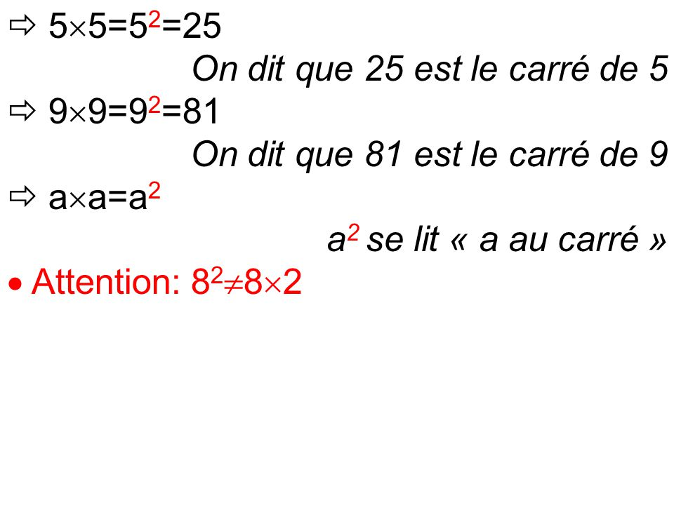  5  5=5 2 =25 On dit que 25 est le carré de 5  9  9=9 2 =81 On dit que 81 est le carré de 9  a  a=a 2 a 2 se lit « a au carré »  Attention: 8 2