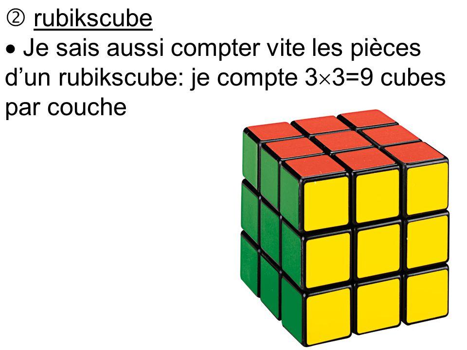  rubikscube  Je sais aussi compter vite les pièces d'un rubikscube: je compte 3  3=9 cubes par couche