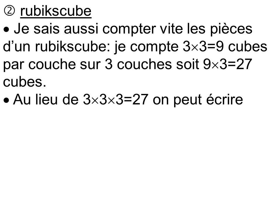  rubikscube  Je sais aussi compter vite les pièces d'un rubikscube: je compte 3  3=9 cubes par couche sur 3 couches soit 9  3=27 cubes.