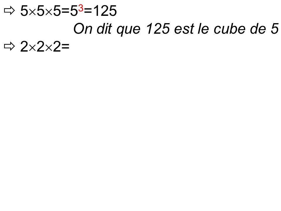  5  5  5=5 3 =125 On dit que 125 est le cube de 5  2  2  2=