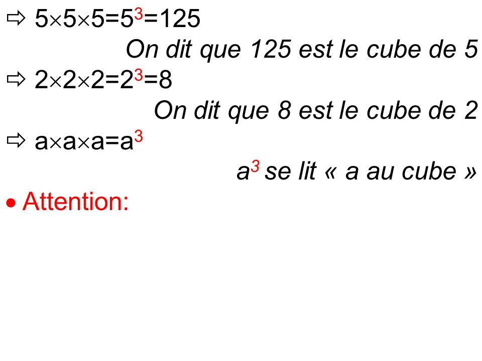  5  5  5=5 3 =125 On dit que 125 est le cube de 5  2  2  2=2 3 =8 On dit que 8 est le cube de 2  a  a  a=a 3 a 3 se lit « a au cube »  Attention: