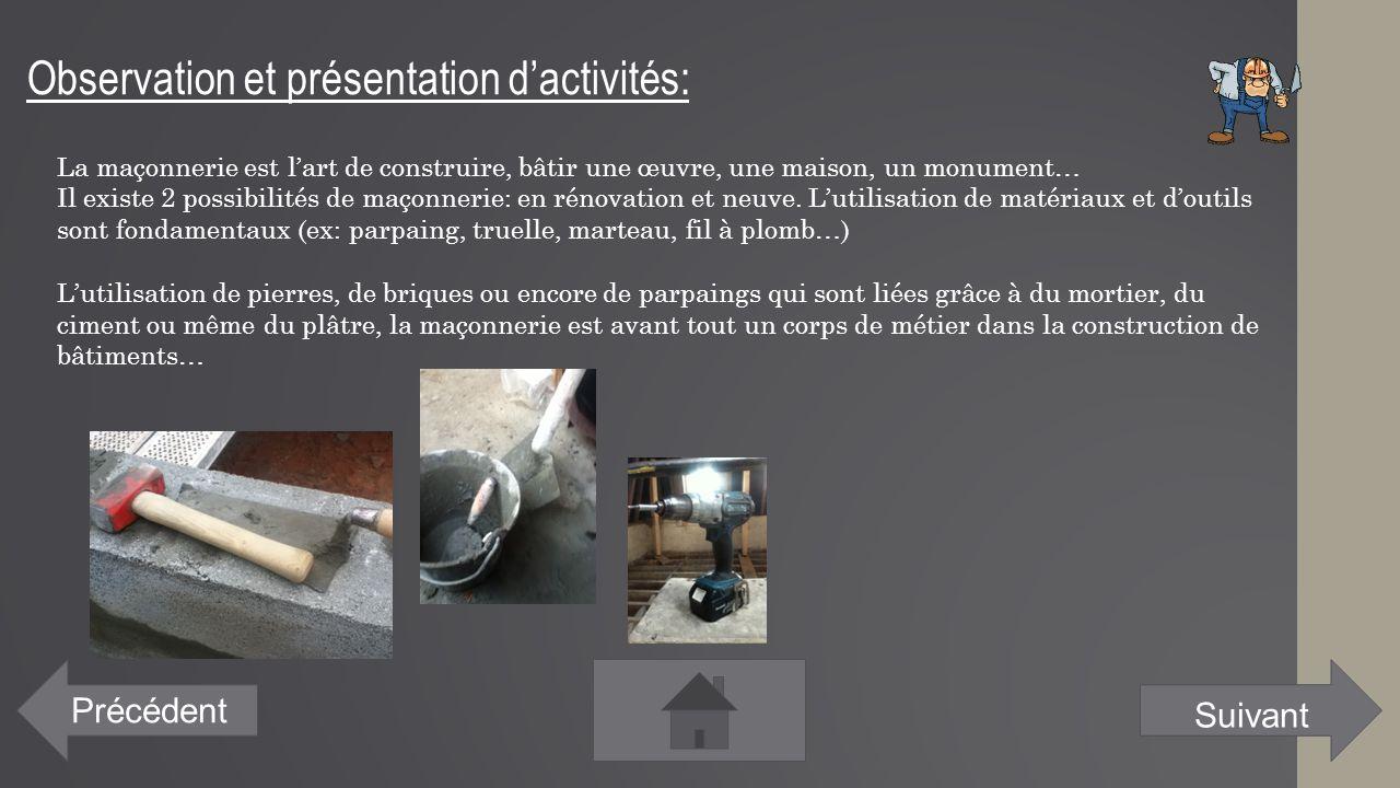 Observation et présentation d'activités: Précédent La maçonnerie est l'art de construire, bâtir une œuvre, une maison, un monument… Il existe 2 possib