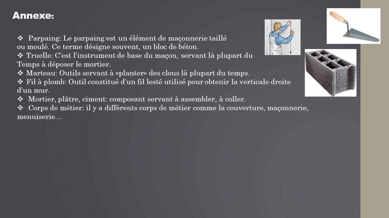 Annexe :  Parpaing: Le parpaing est un élément de maçonnerie taillé ou moulé. Ce terme désigne souvent, un bloc de béton.  Truelle: C'est l'instrume