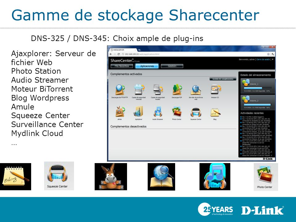 Gamme de stockage Sharecenter DNS-325 / DNS-345: Choix ample de plug-ins Ajaxplorer: Serveur de fichier Web Photo Station Audio Streamer Moteur BiTorrent Blog Wordpress Amule Squeeze Center Surveillance Center Mydlink Cloud …