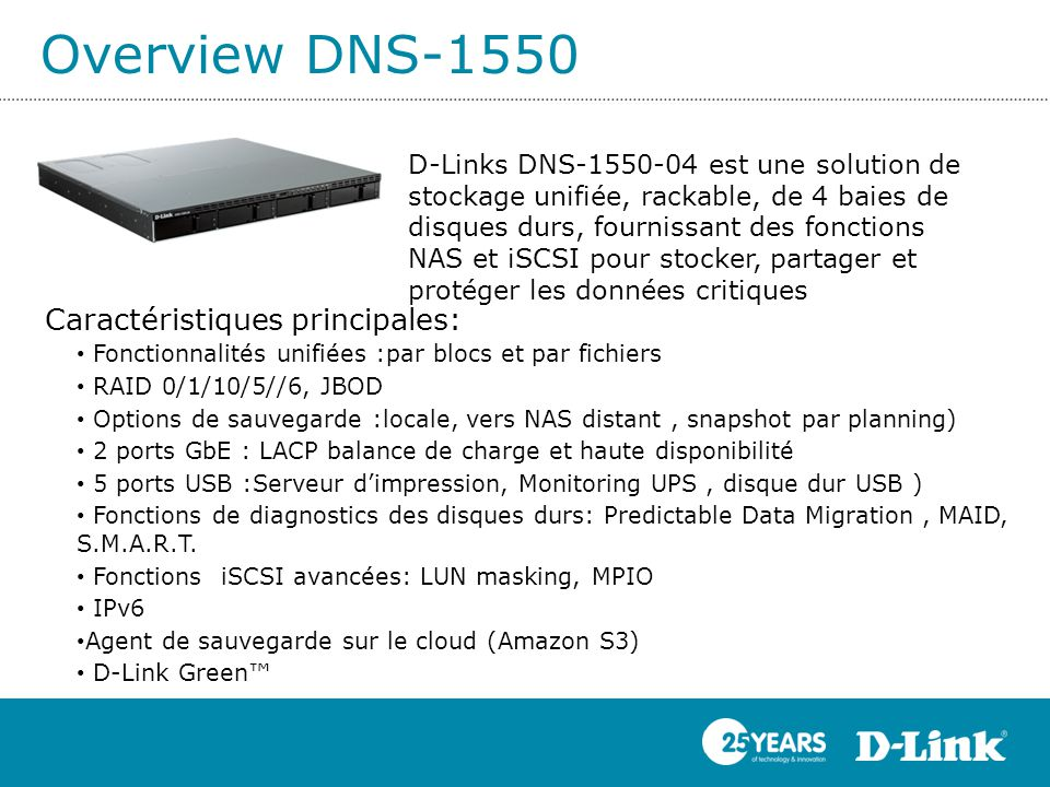 Overview DNS-1550 Caractéristiques principales: Fonctionnalités unifiées :par blocs et par fichiers RAID 0/1/10/5//6, JBOD Options de sauvegarde :locale, vers NAS distant, snapshot par planning) 2 ports GbE : LACP balance de charge et haute disponibilité 5 ports USB :Serveur d'impression, Monitoring UPS, disque dur USB ) Fonctions de diagnostics des disques durs: Predictable Data Migration, MAID, S.M.A.R.T.