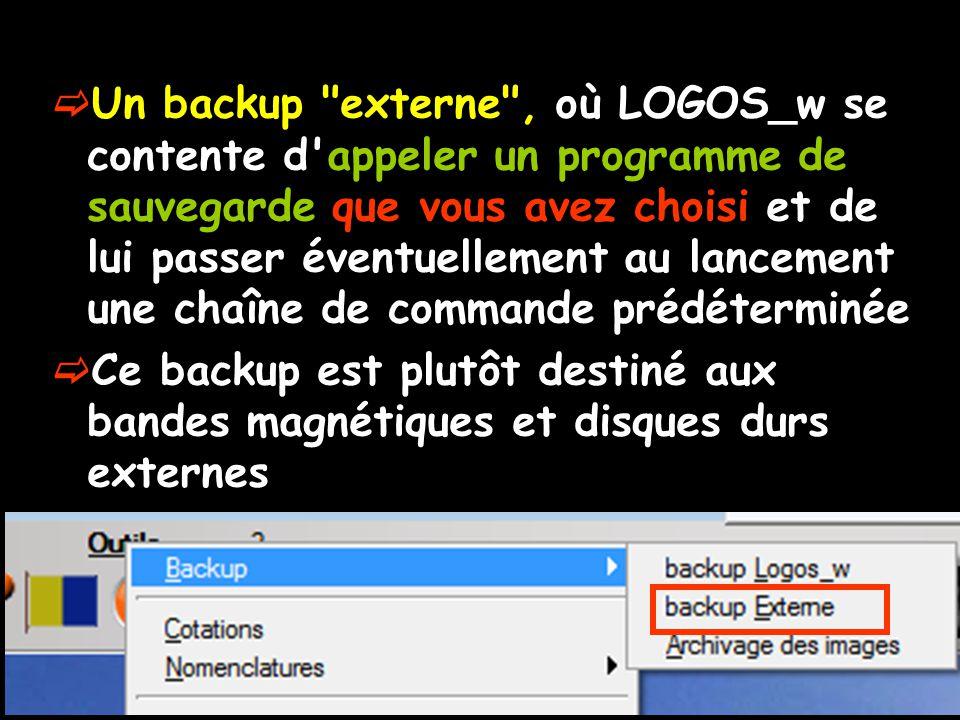  Un backup externe , où LOGOS_w se contente d appeler un programme de sauvegarde que vous avez choisi et de lui passer éventuellement au lancement une chaîne de commande prédéterminée  Ce backup est plutôt destiné aux bandes magnétiques et disques durs externes