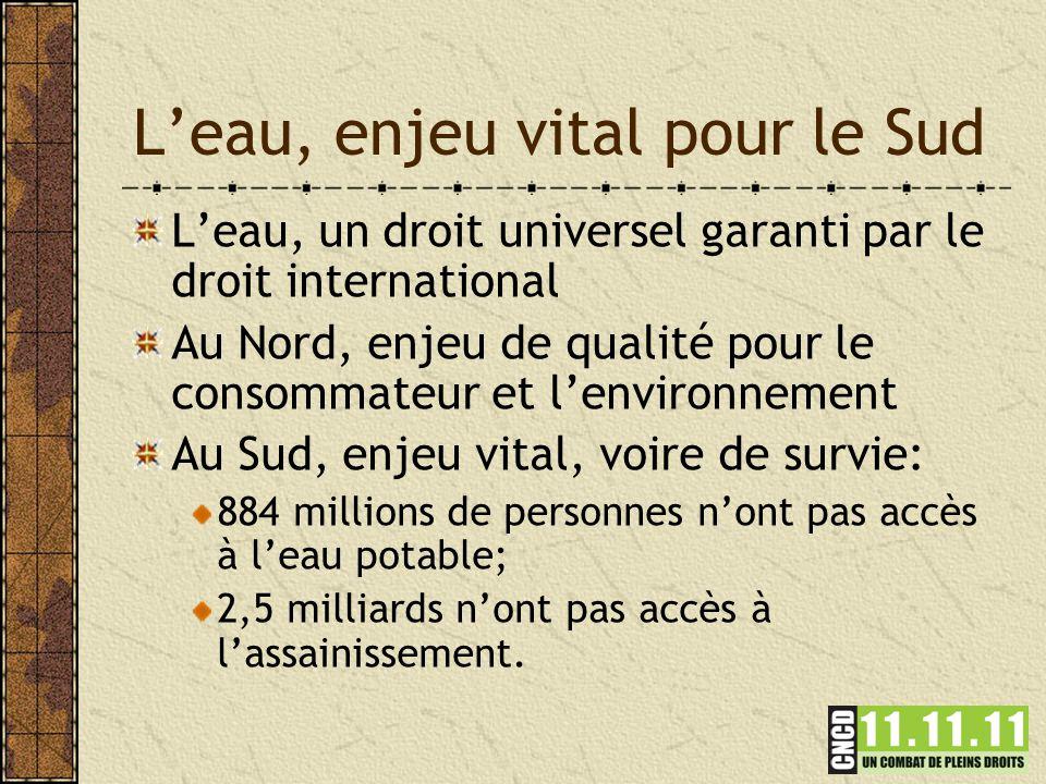 L'eau, enjeu vital pour le Sud L'eau, un droit universel garanti par le droit international Au Nord, enjeu de qualité pour le consommateur et l'environnement Au Sud, enjeu vital, voire de survie: 884 millions de personnes n'ont pas accès à l'eau potable; 2,5 milliards n'ont pas accès à l'assainissement.