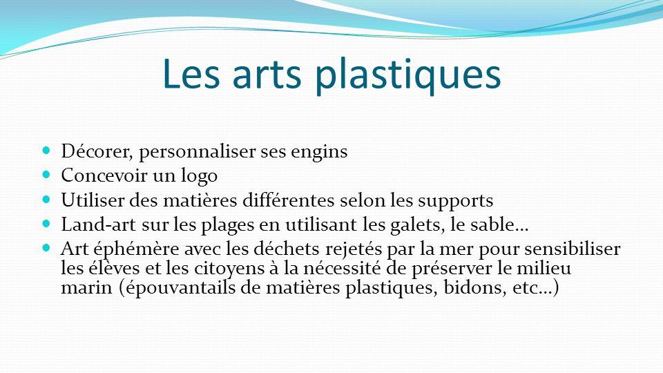 Les arts plastiques Décorer, personnaliser ses engins Concevoir un logo Utiliser des matières différentes selon les supports Land-art sur les plages e