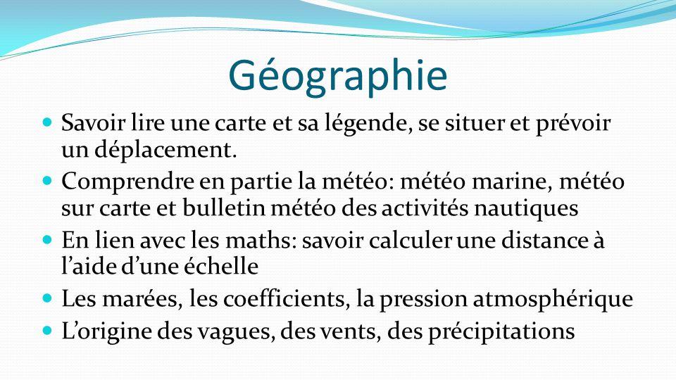 Géographie Savoir lire une carte et sa légende, se situer et prévoir un déplacement. Comprendre en partie la météo: météo marine, météo sur carte et b