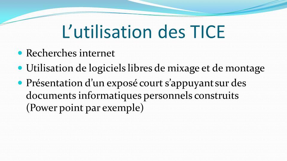L'utilisation des TICE Recherches internet Utilisation de logiciels libres de mixage et de montage Présentation d'un exposé court s'appuyant sur des d