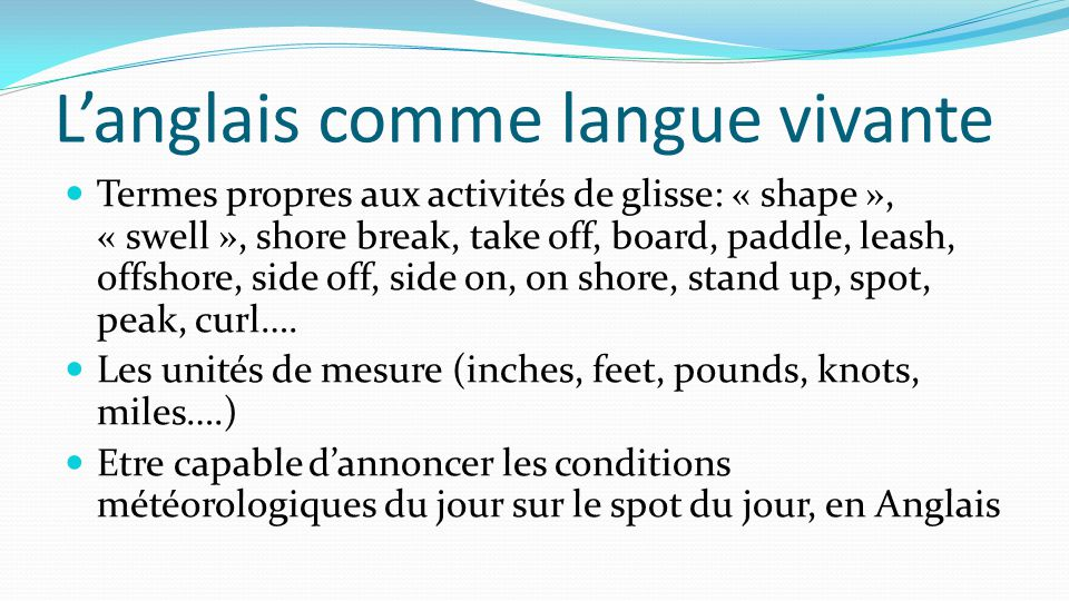 L'anglais comme langue vivante Termes propres aux activités de glisse: « shape », « swell », shore break, take off, board, paddle, leash, offshore, si