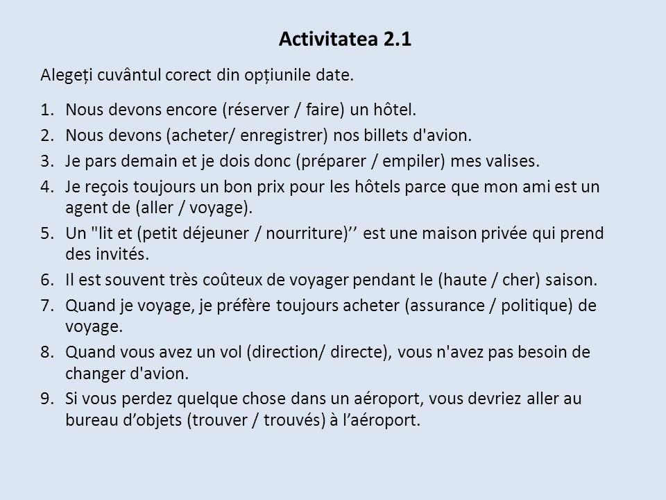 Activitatea 2.1 Alegeți cuvântul corect din opțiunile date. 1.Nous devons encore (réserver / faire) un hôtel. 2.Nous devons (acheter/ enregistrer) nos