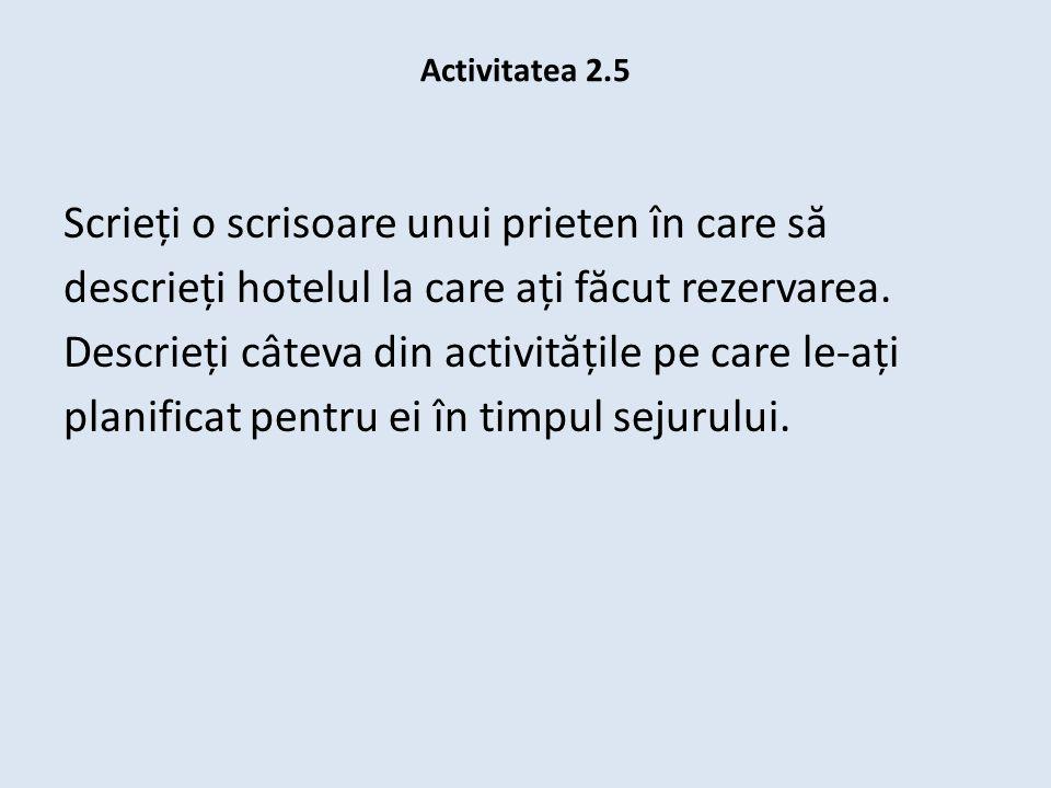 Activitatea 2.5 Scrieți o scrisoare unui prieten în care s ă descrieți hotelul la care ați f ă cut rezervarea. Descrieți câteva din activit ă țile pe