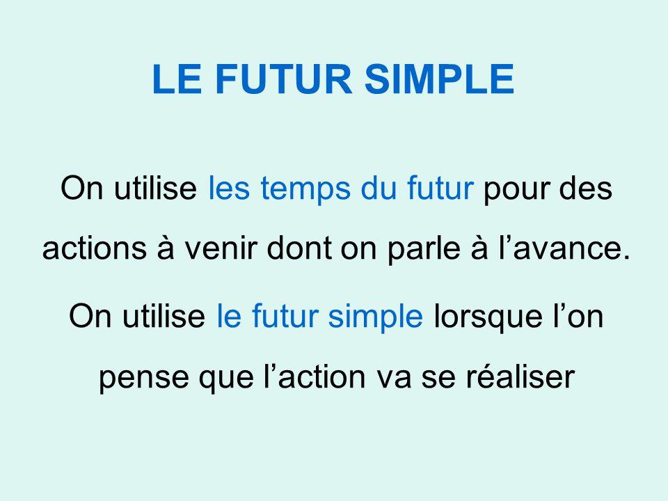 LE FUTUR SIMPLE On utilise les temps du futur pour des actions à venir dont on parle à l'avance. On utilise le futur simple lorsque l'on pense que l'a
