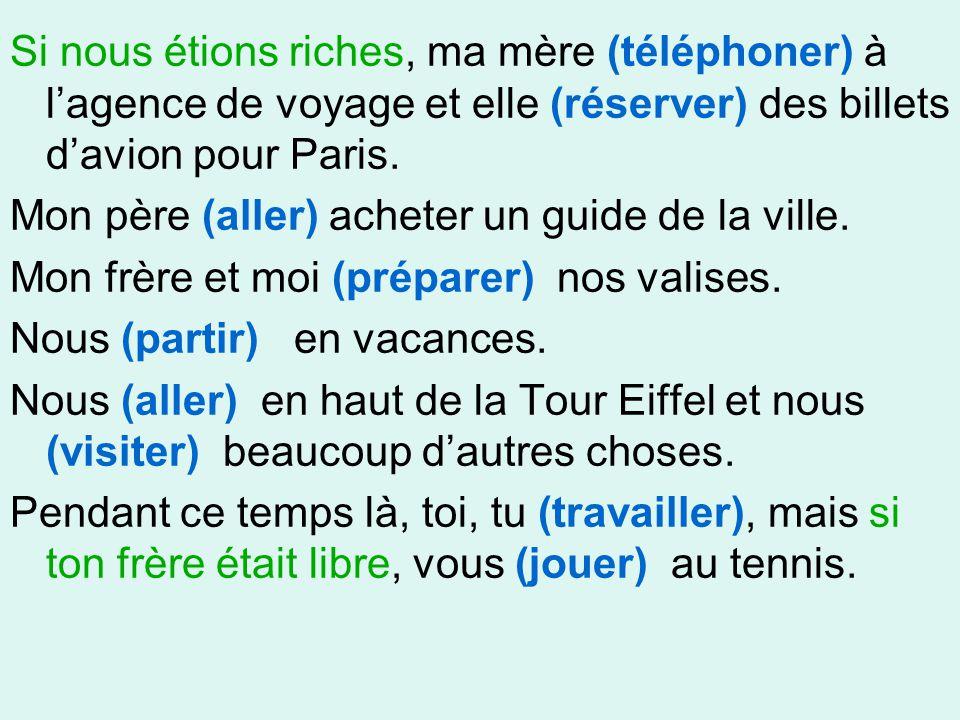 Si nous étions riches, ma mère (téléphoner) à l'agence de voyage et elle (réserver) des billets d'avion pour Paris. Mon père (aller) acheter un guide