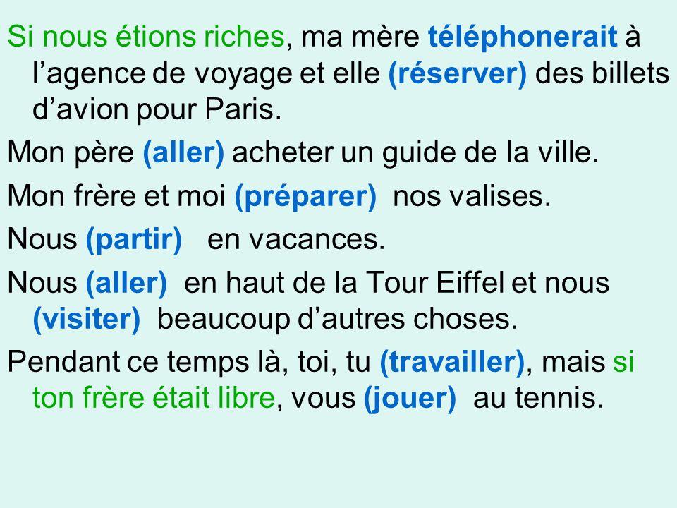 Si nous étions riches, ma mère téléphonerait à l'agence de voyage et elle (réserver) des billets d'avion pour Paris. Mon père (aller) acheter un guide