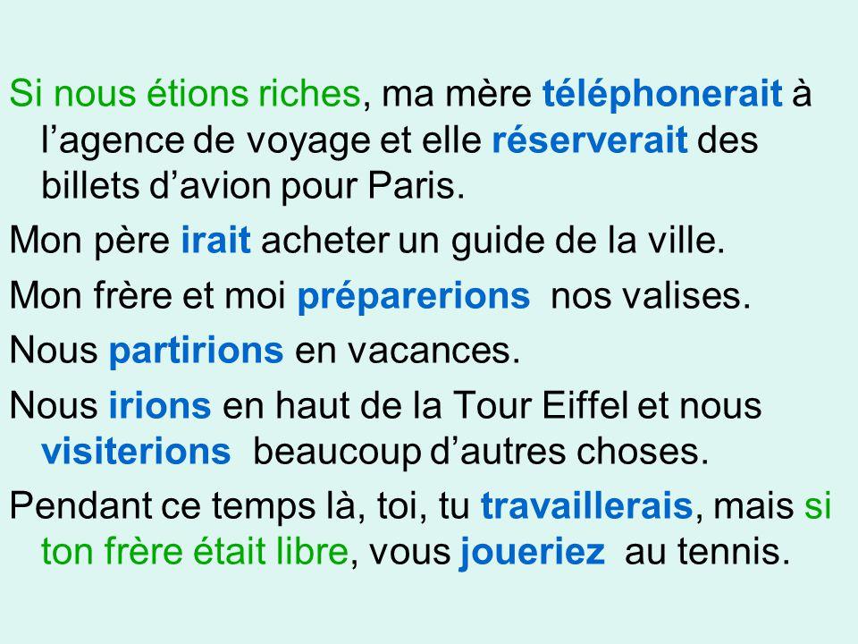 Si nous étions riches, ma mère téléphonerait à l'agence de voyage et elle réserverait des billets d'avion pour Paris. Mon père irait acheter un guide
