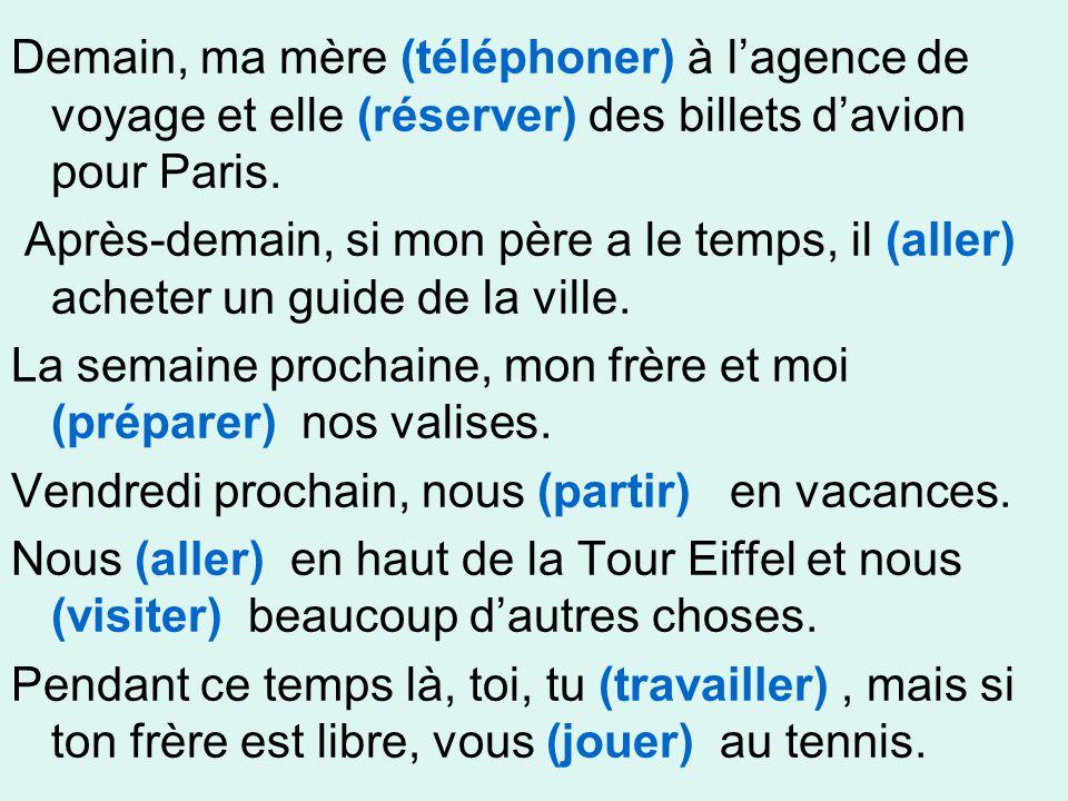 Demain, ma mère (téléphoner) à l'agence de voyage et elle (réserver) des billets d'avion pour Paris. Après-demain, si mon père a le temps, il (aller)