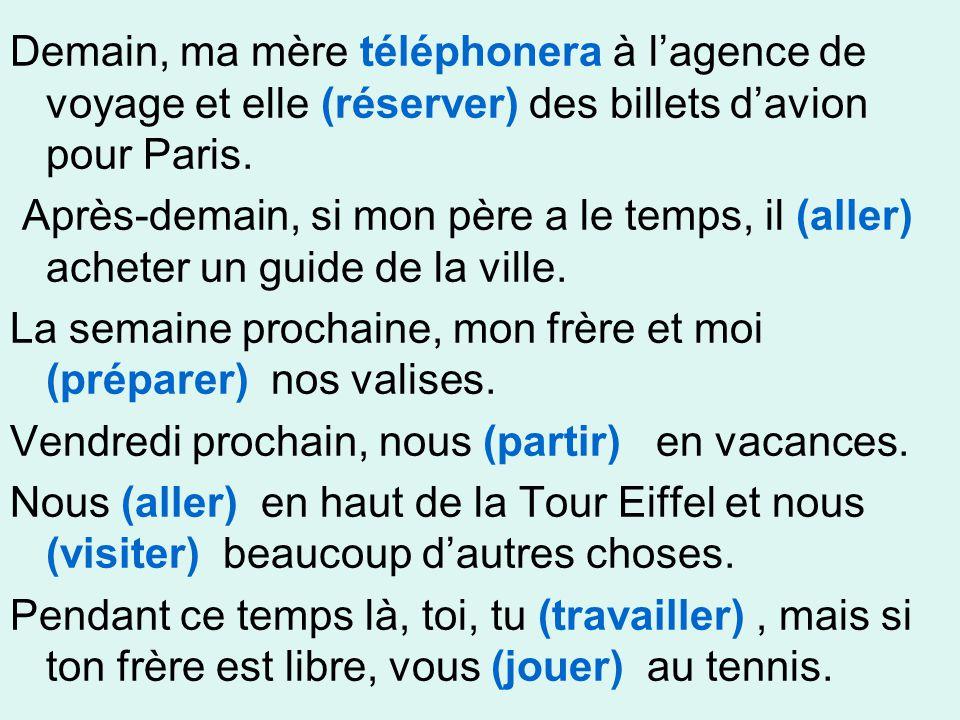Demain, ma mère téléphonera à l'agence de voyage et elle (réserver) des billets d'avion pour Paris. Après-demain, si mon père a le temps, il (aller) a