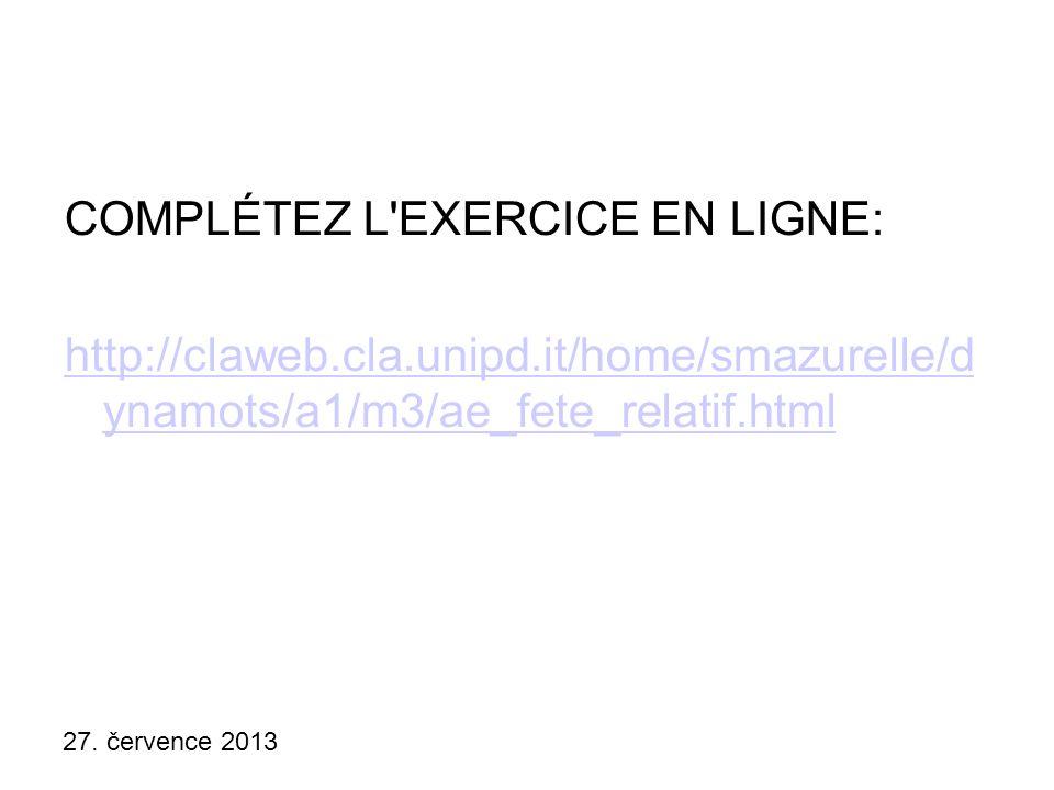27. července 2013 COMPLÉTEZ L'EXERCICE EN LIGNE: http://claweb.cla.unipd.it/home/smazurelle/d ynamots/a1/m3/ae_fete_relatif.html