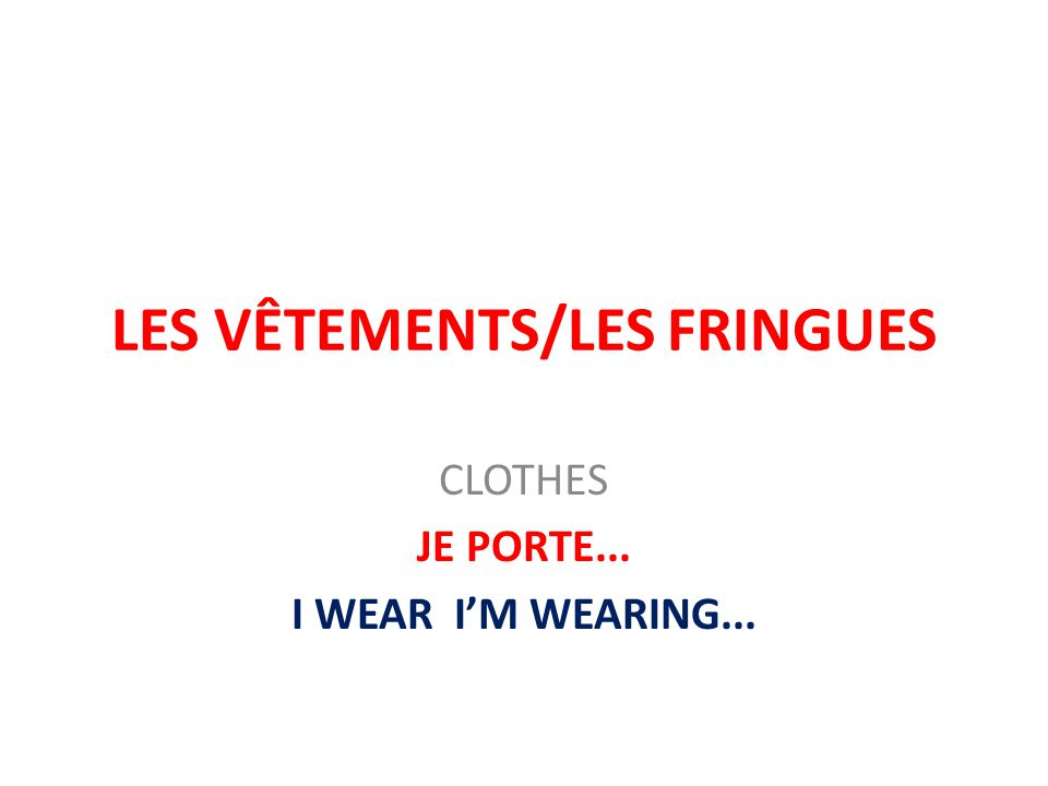 LES VÊTEMENTS/LES FRINGUES CLOTHES JE PORTE... I WEAR I'M WEARING...