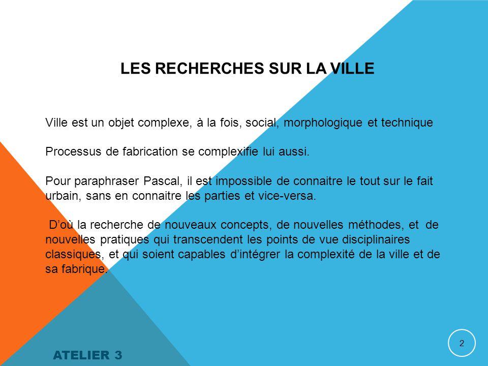 2 LES RECHERCHES SUR LA VILLE Ville est un objet complexe, à la fois, social, morphologique et technique Processus de fabrication se complexifie lui aussi.