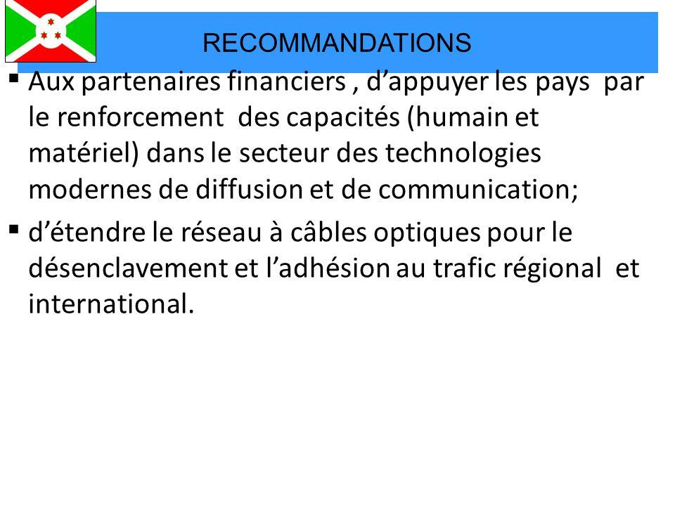 RECOMMANDATIONS  Aux partenaires financiers, d'appuyer les pays par le renforcement des capacités (humain et matériel) dans le secteur des technologies modernes de diffusion et de communication;  d'étendre le réseau à câbles optiques pour le désenclavement et l'adhésion au trafic régional et international.
