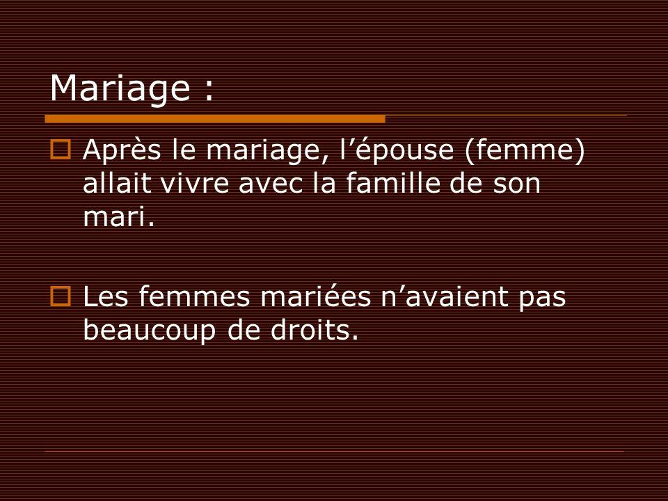 Mariage :  Après le mariage, l'épouse (femme) allait vivre avec la famille de son mari.  Les femmes mariées n'avaient pas beaucoup de droits.