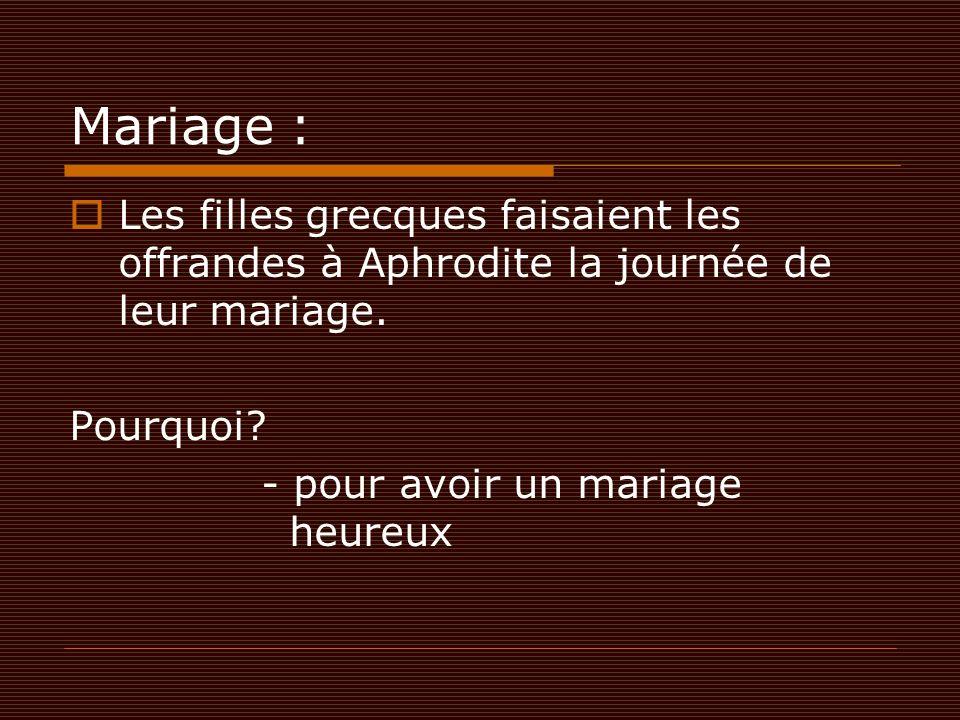 Mariage :  Les filles grecques faisaient les offrandes à Aphrodite la journée de leur mariage. Pourquoi? - pour avoir un mariage heureux