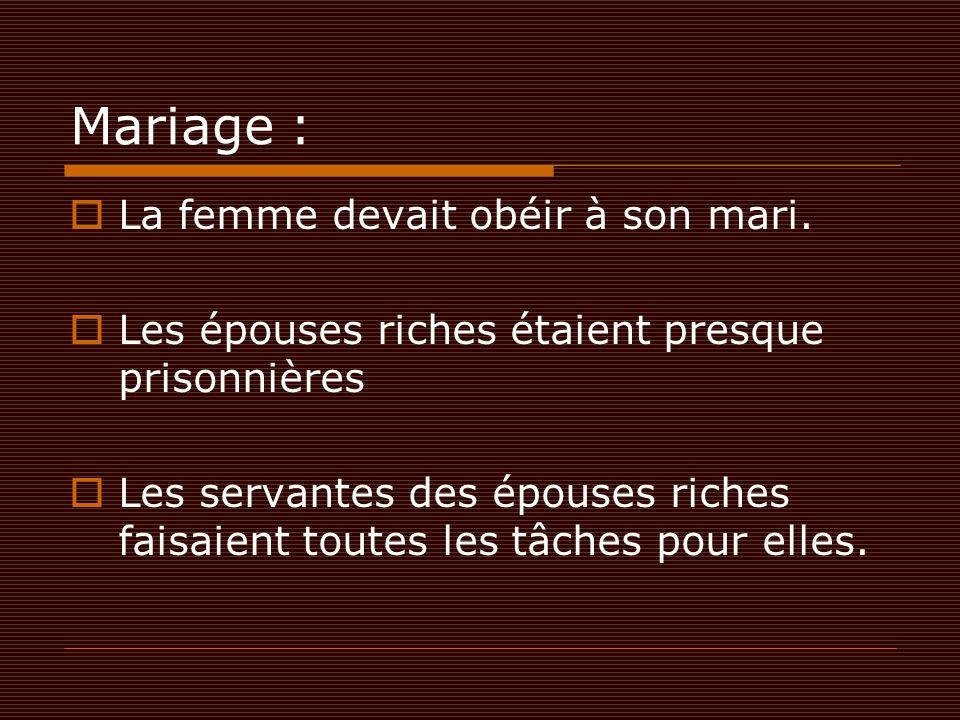 Mariage :  La femme devait obéir à son mari.  Les épouses riches étaient presque prisonnières  Les servantes des épouses riches faisaient toutes le
