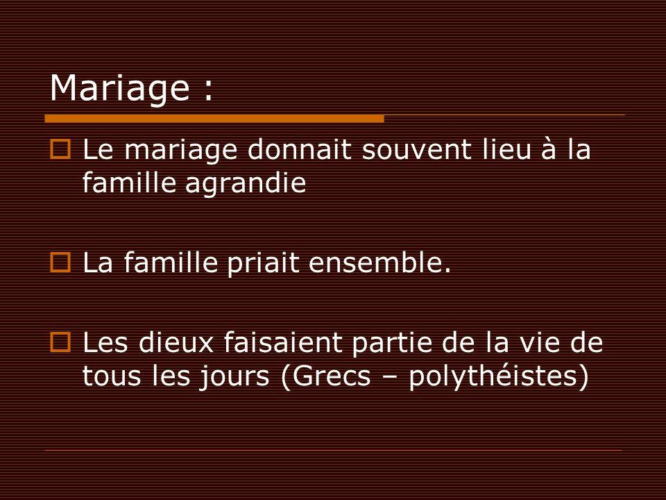 Mariage :  Le mariage donnait souvent lieu à la famille agrandie  La famille priait ensemble.  Les dieux faisaient partie de la vie de tous les jou