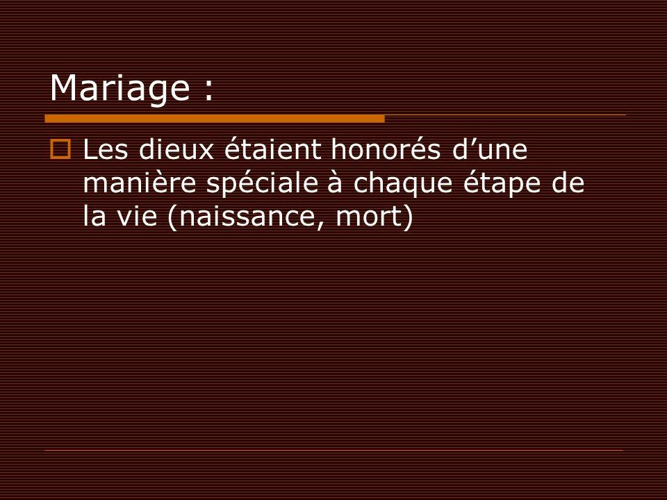 Mariage :  Les dieux étaient honorés d'une manière spéciale à chaque étape de la vie (naissance, mort)
