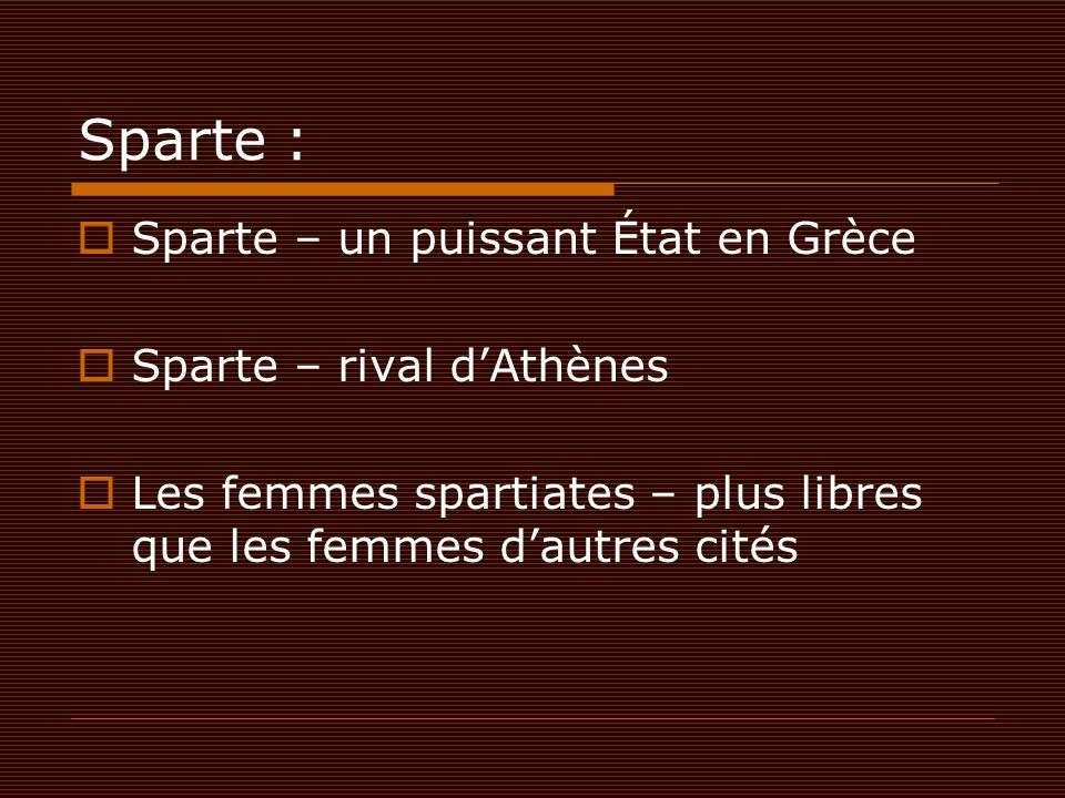 Sparte :  Sparte – un puissant État en Grèce  Sparte – rival d'Athènes  Les femmes spartiates – plus libres que les femmes d'autres cités