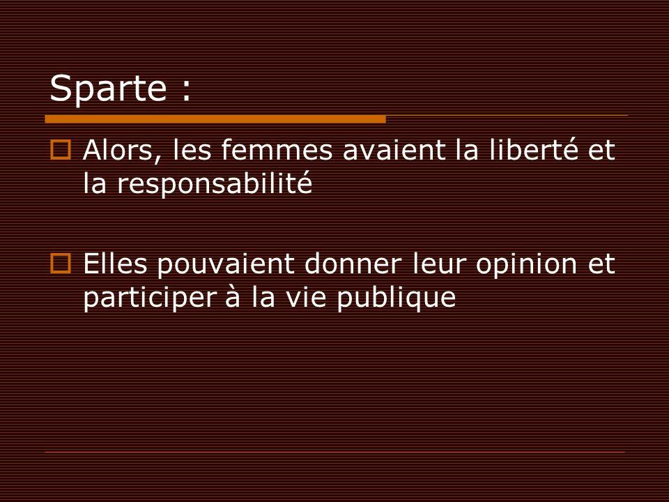 Sparte :  Alors, les femmes avaient la liberté et la responsabilité  Elles pouvaient donner leur opinion et participer à la vie publique