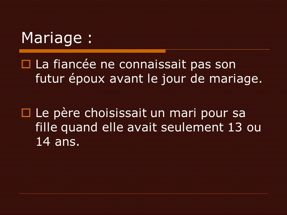 Mariage :  La fiancée ne connaissait pas son futur époux avant le jour de mariage.  Le père choisissait un mari pour sa fille quand elle avait seule