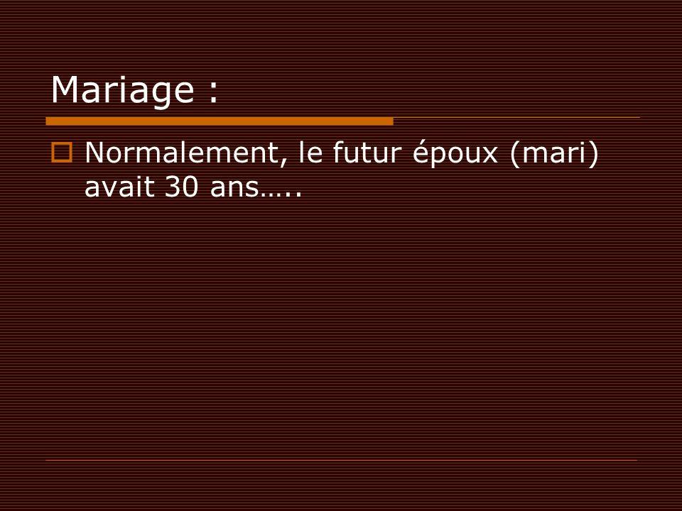 Mariage :  Normalement, le futur époux (mari) avait 30 ans…..