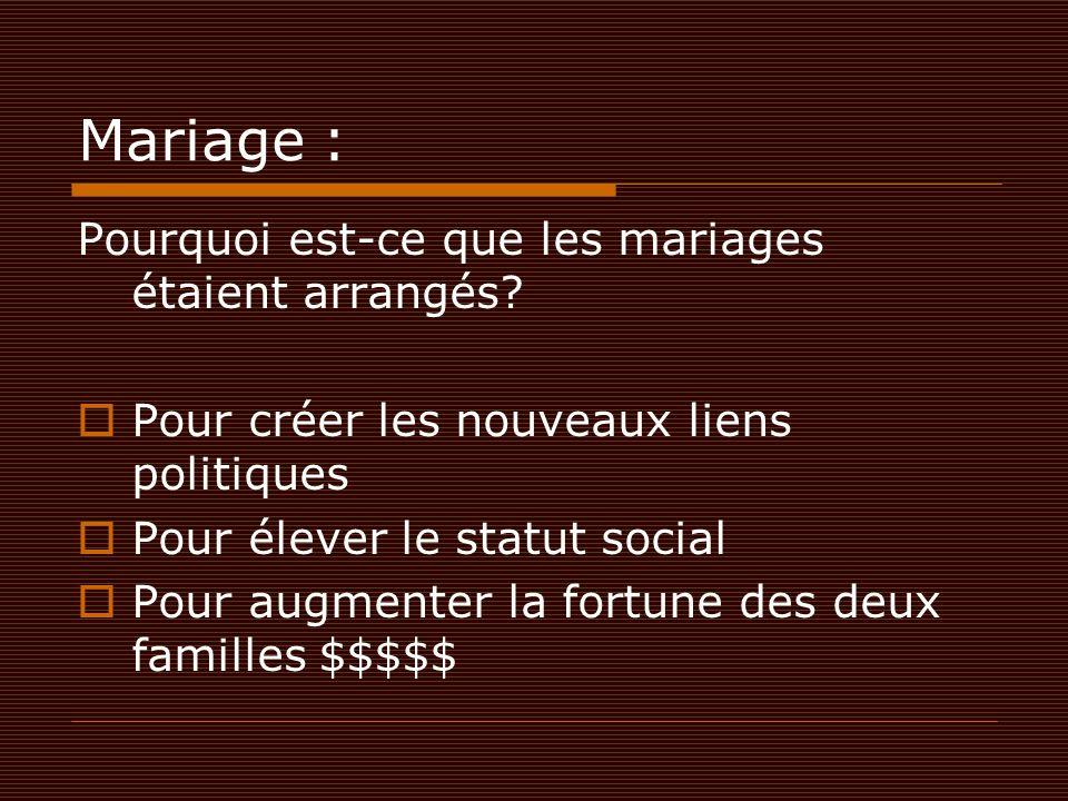 Mariage : Pourquoi est-ce que les mariages étaient arrangés?  Pour créer les nouveaux liens politiques  Pour élever le statut social  Pour augmente