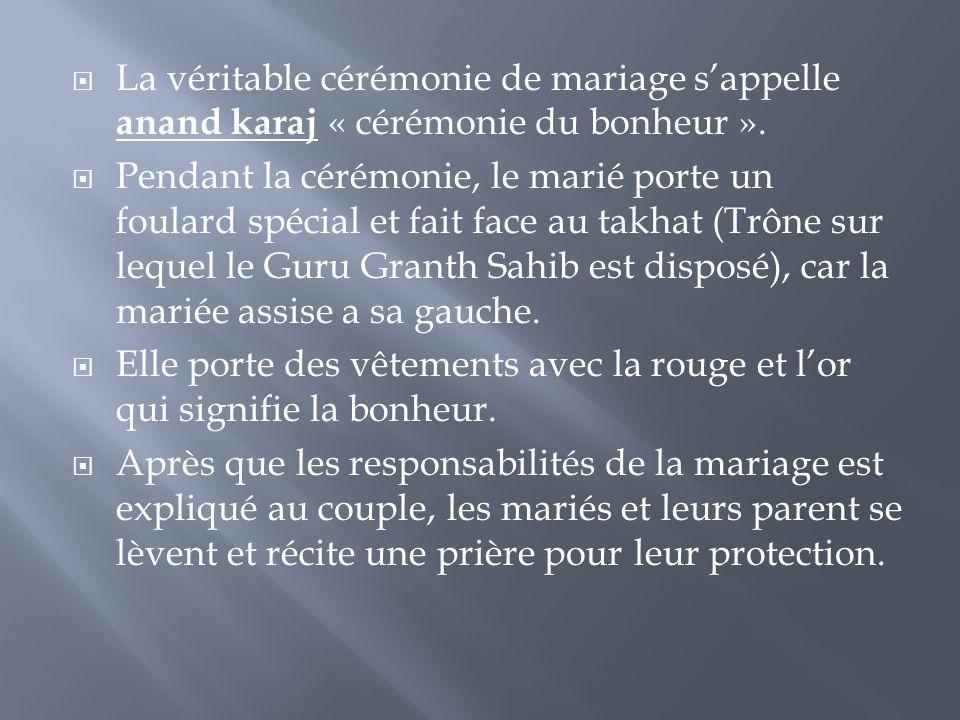  La véritable cérémonie de mariage s'appelle anand karaj « cérémonie du bonheur ».  Pendant la cérémonie, le marié porte un foulard spécial et fait