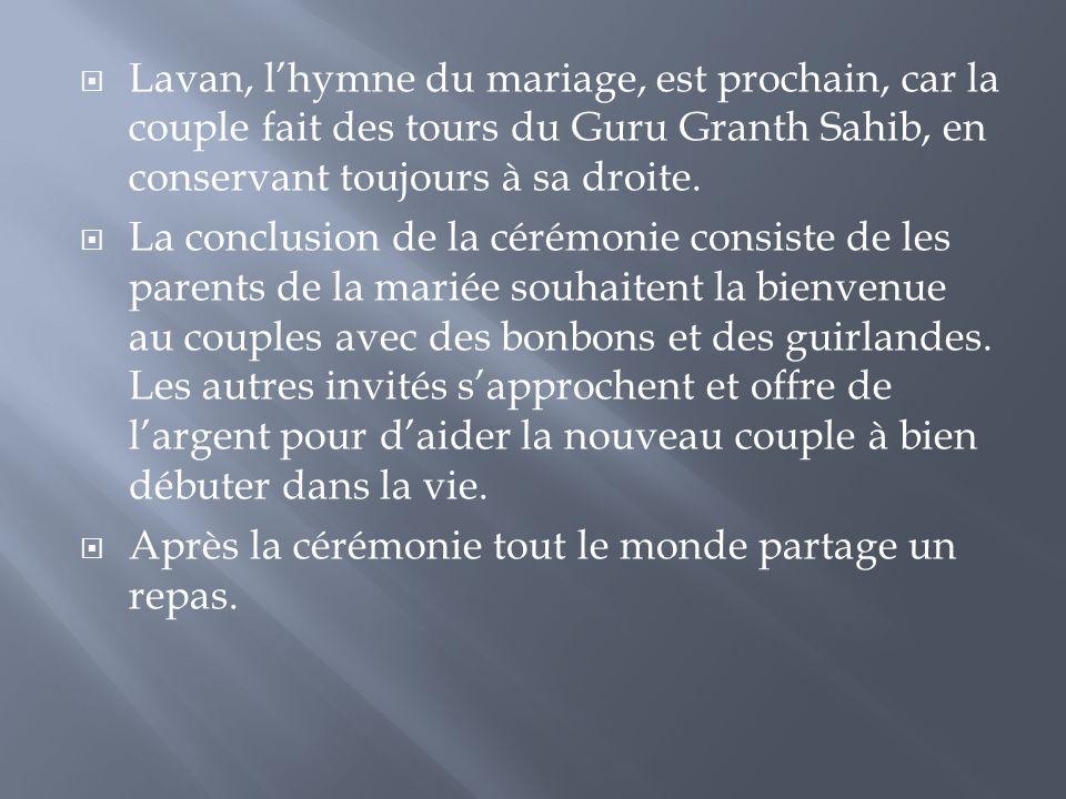  Lavan, l'hymne du mariage, est prochain, car la couple fait des tours du Guru Granth Sahib, en conservant toujours à sa droite.  La conclusion de l