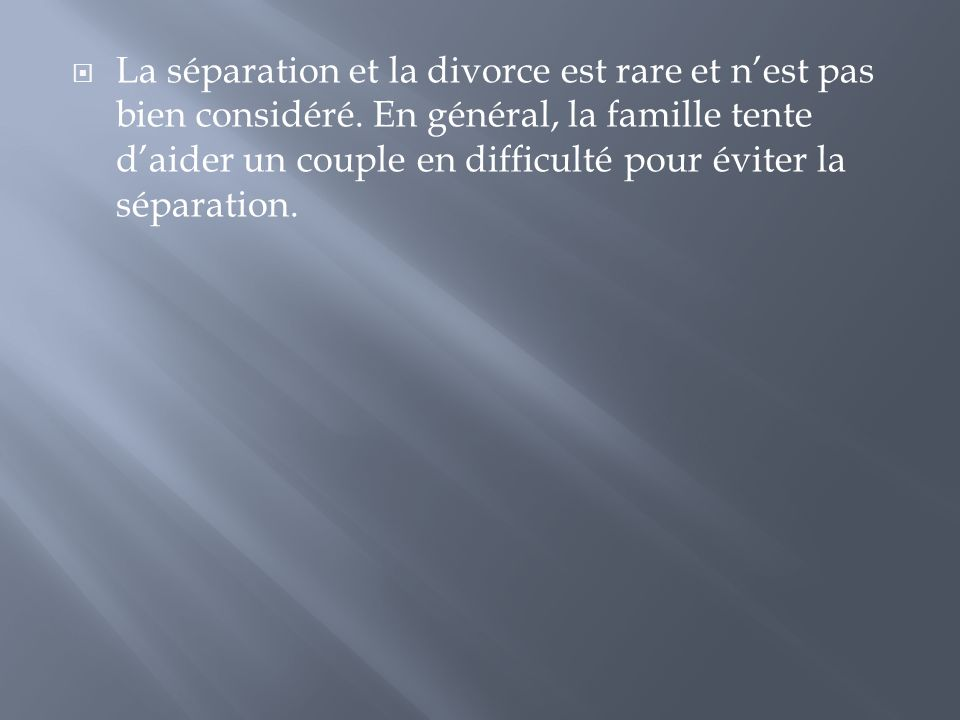  La séparation et la divorce est rare et n'est pas bien considéré. En général, la famille tente d'aider un couple en difficulté pour éviter la sépara