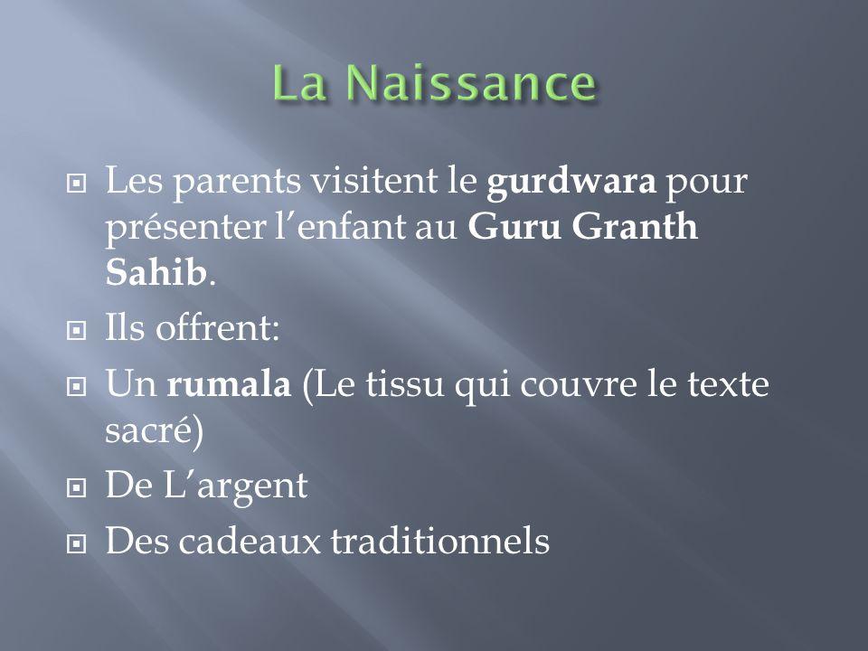  Les parents visitent le gurdwara pour présenter l'enfant au Guru Granth Sahib.  Ils offrent:  Un rumala (Le tissu qui couvre le texte sacré)  De