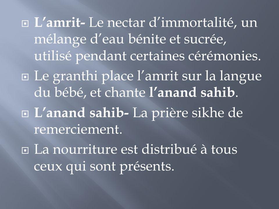  L'amrit- Le nectar d'immortalité, un mélange d'eau bénite et sucrée, utilisé pendant certaines cérémonies.  Le granthi place l'amrit sur la langue
