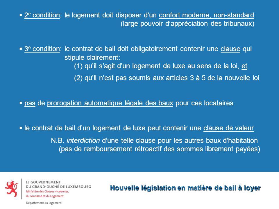Nouvelle législation en matière de bail à loyer  2 e condition: le logement doit disposer d'un confort moderne, non-standard (large pouvoir d'appréciation des tribunaux)  3 e condition: le contrat de bail doit obligatoirement contenir une clause qui stipule clairement: (1) qu'il s'agit d'un logement de luxe au sens de la loi, et (2) qu'il n'est pas soumis aux articles 3 à 5 de la nouvelle loi  pas de prorogation automatique légale des baux pour ces locataires  le contrat de bail d'un logement de luxe peut contenir une clause de valeur N.B.