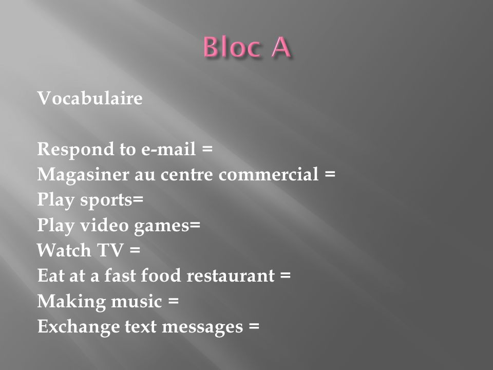 Vocabulaire Respond to e-mail = Magasiner au centre commercial = Play sports= Play video games= Watch TV = Eat at a fast food restaurant = Making music = Exchange text messages =