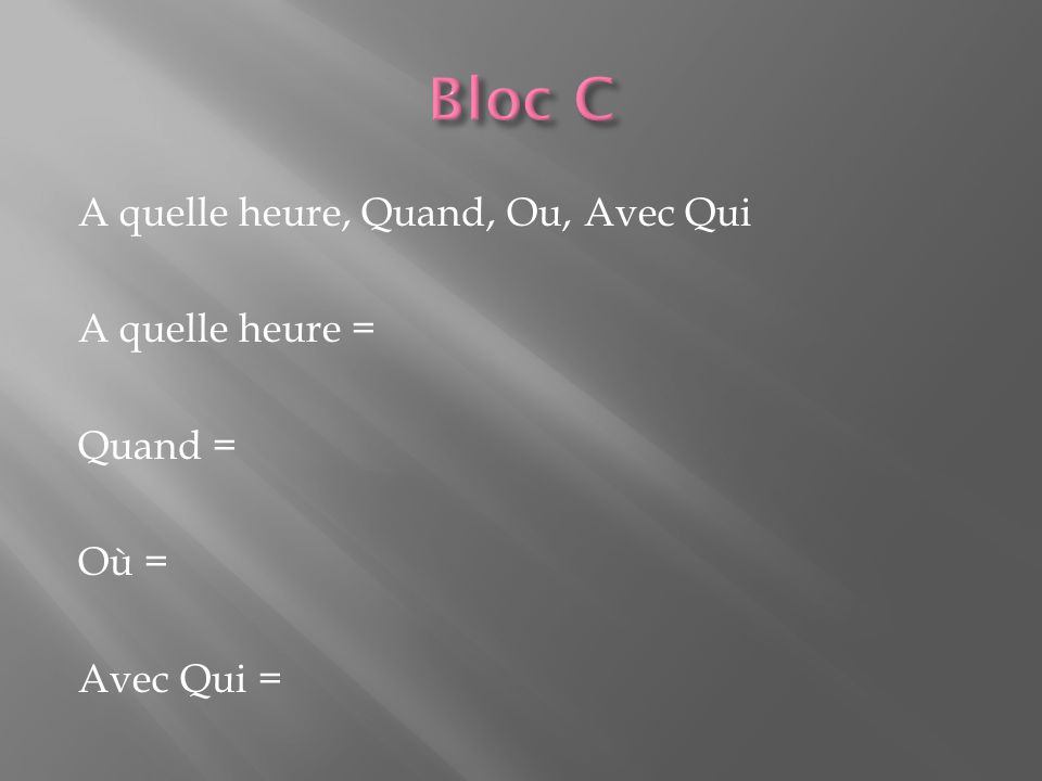 A quelle heure, Quand, Ou, Avec Qui A quelle heure = at what time (specific time) Quand = when (general time) Où = where (place) Avec Qui = with who (names of people)