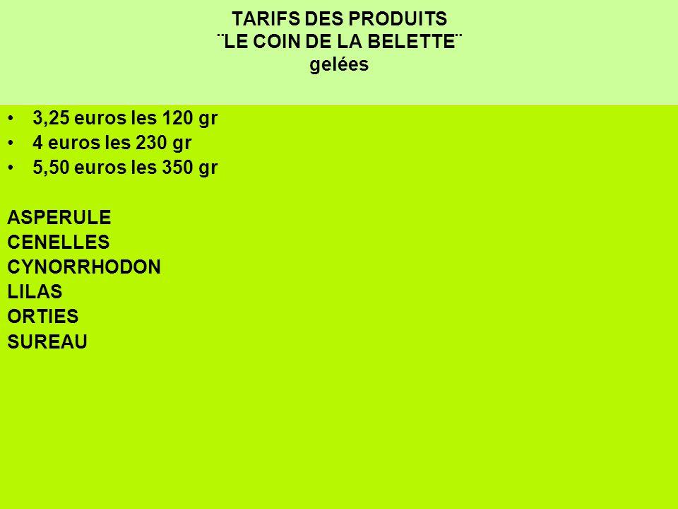 TARIFS DES PRODUITS ¨LE COIN DE LA BELETTE¨ gelées 3,25 euros les 120 gr 4 euros les 230 gr 5,50 euros les 350 gr ASPERULE CENELLES CYNORRHODON LILAS ORTIES SUREAU