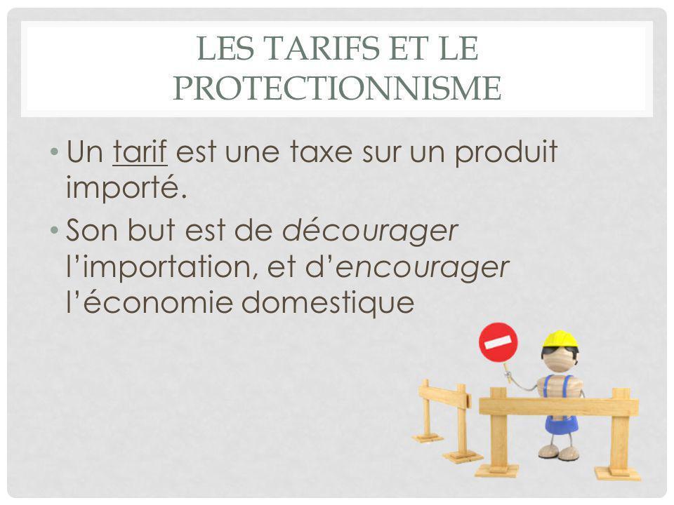 LES TARIFS ET LE PROTECTIONNISME Un tarif est une taxe sur un produit importé. Son but est de décourager l'importation, et d'encourager l'économie dom